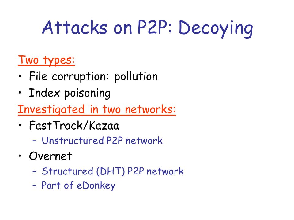 Attacks on P2P: Decoying Two types: File corruption: pollution Index poisoning Investigated in two networks: FastTrack/Kazaa –Unstructured P2P network Overnet –Structured (DHT) P2P network –Part of eDonkey