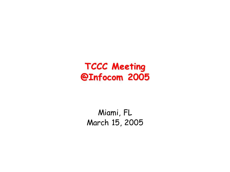 TCCC Meeting @Infocom 2005 Miami, FL March 15, 2005