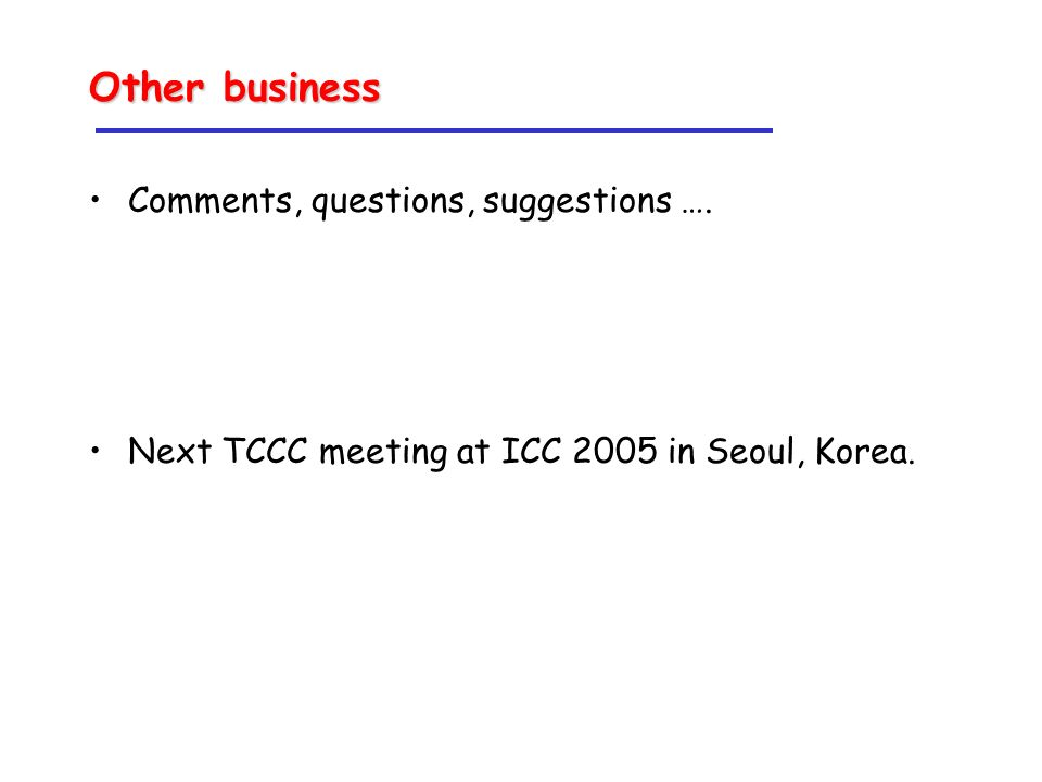 Other business Comments, questions, suggestions …. Next TCCC meeting at ICC 2005 in Seoul, Korea.