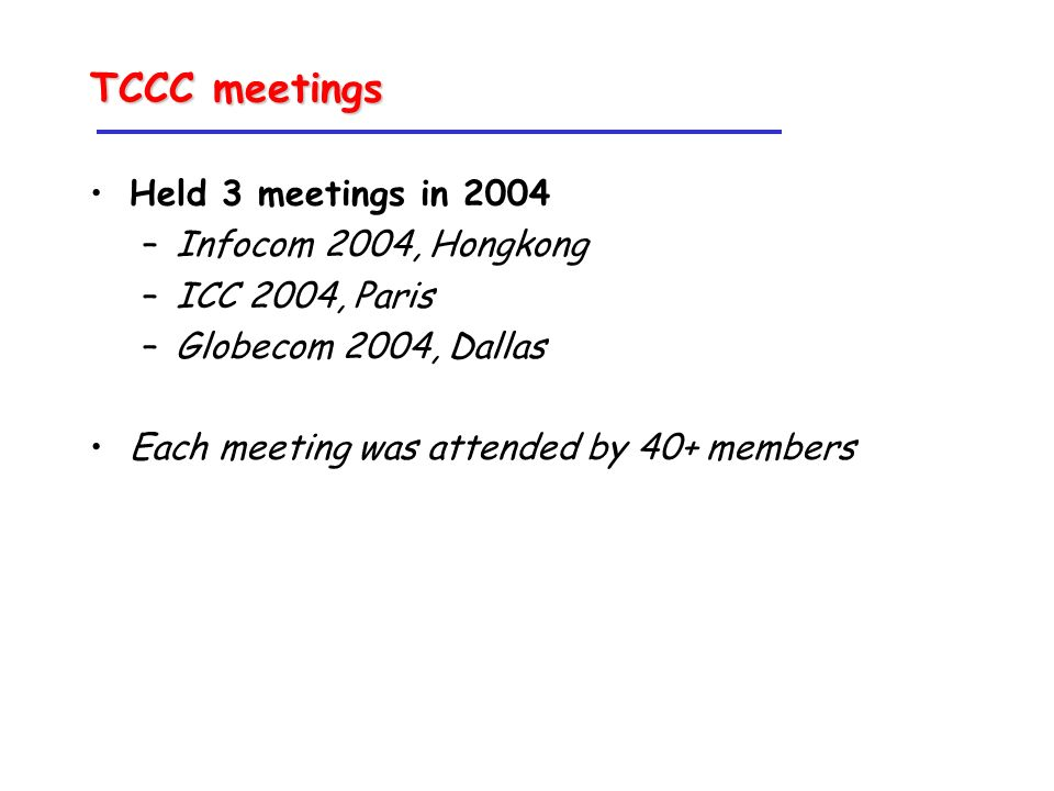 TCCC meetings Held 3 meetings in 2004 –Infocom 2004, Hongkong –ICC 2004, Paris –Globecom 2004, Dallas Each meeting was attended by 40+ members