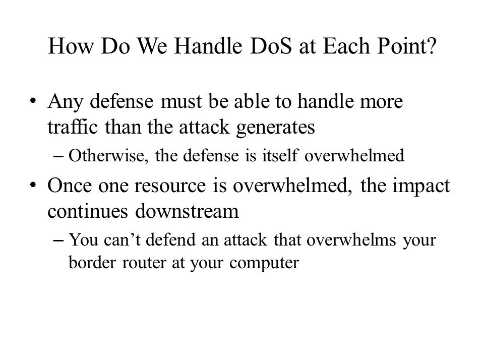 How Do We Handle DoS at Each Point? Any defense must be able to handle more traffic than the attack generates – Otherwise, the defense is itself overw
