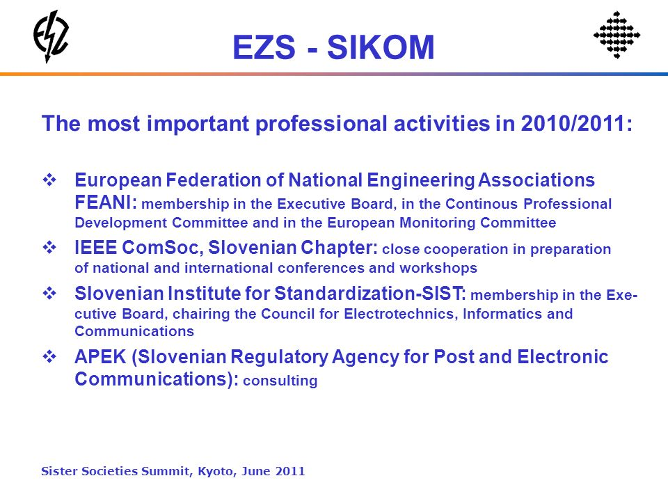 EZS - SIKOM The most important professional activities in 2010/2011: European Federation of National Engineering Associations FEANI: membership in the Executive Board, in the Continous Professional Development Committee and in the European Monitoring Committee IEEE ComSoc, Slovenian Chapter: close cooperation in preparation of national and international conferences and workshops Slovenian Institute for Standardization-SIST: membership in the Exe- cutive Board, chairing the Council for Electrotechnics, Informatics and Communications APEK (Slovenian Regulatory Agency for Post and Electronic Communications): consulting Sister Societies Summit, Kyoto, June 2011