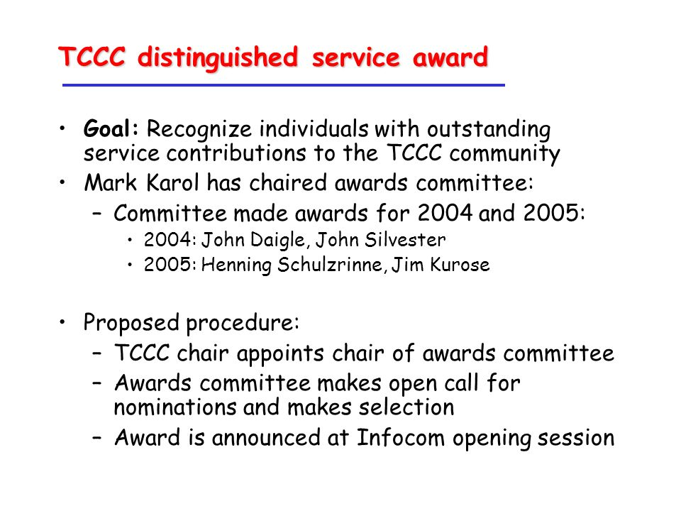 TCCC distinguished service award Goal: Recognize individuals with outstanding service contributions to the TCCC community Mark Karol has chaired awards committee: –Committee made awards for 2004 and 2005: 2004: John Daigle, John Silvester 2005: Henning Schulzrinne, Jim Kurose Proposed procedure: –TCCC chair appoints chair of awards committee –Awards committee makes open call for nominations and makes selection –Award is announced at Infocom opening session