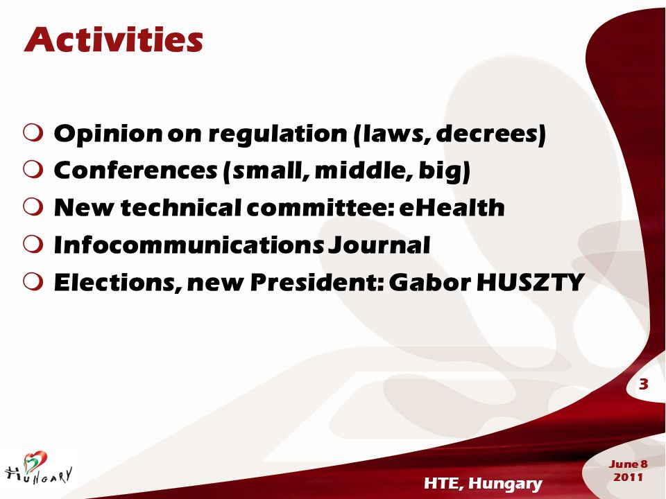 HTE, Hungary 3 June 8 2011 Activities Opinion on regulation (laws, decrees) Conferences (small, middle, big) New technical committee: eHealth Infocomm
