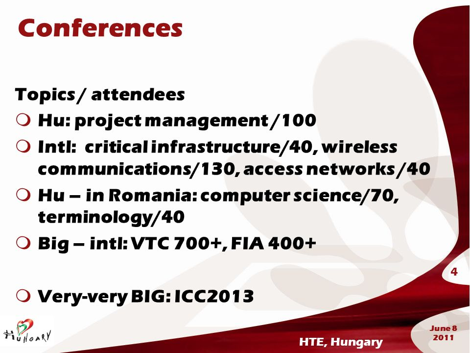 HTE, Hungary 4 June 8 2011 Conferences Topics / attendees Hu: project management /100 Intl: critical infrastructure/40, wireless communications/130, a