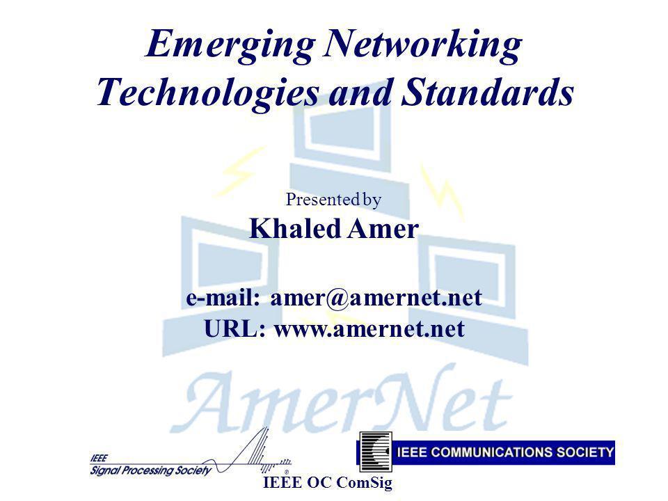 Emerging Networking Technologies and Standards Presented by Khaled Amer e-mail: amer@amernet.net URL: www.amernet.net IEEE OC ComSig