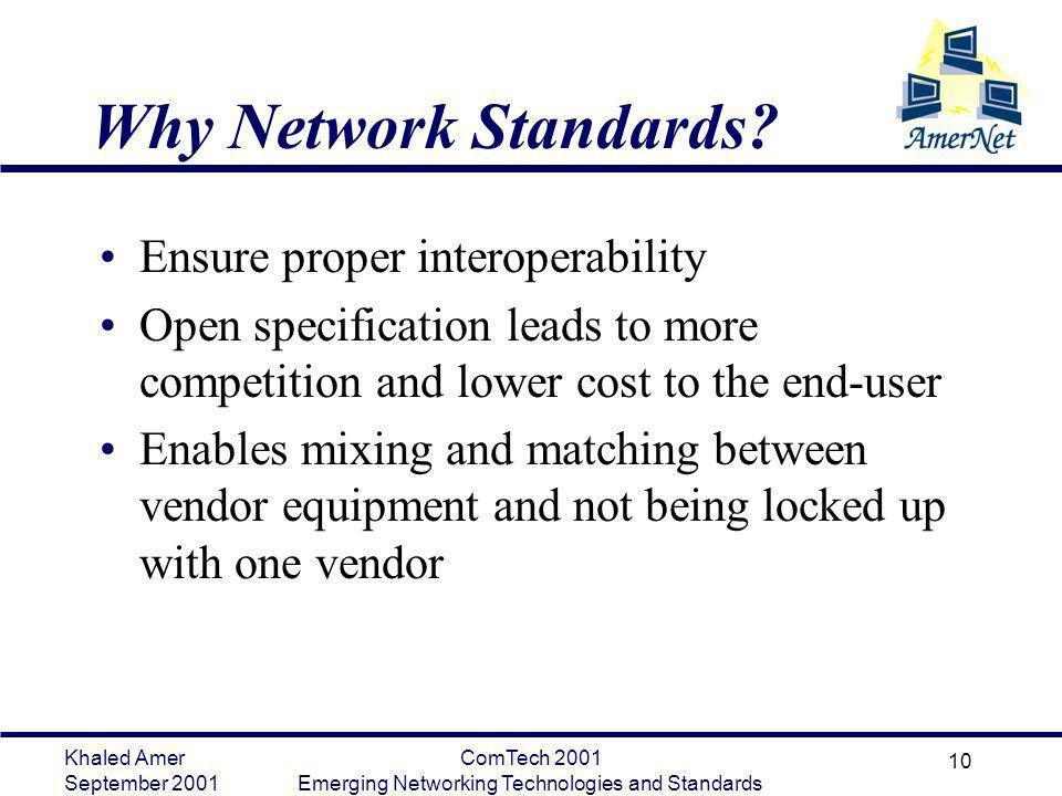 Khaled Amer September 2001 ComTech 2001 Emerging Networking Technologies and Standards 10 Why Network Standards? Ensure proper interoperability Open s