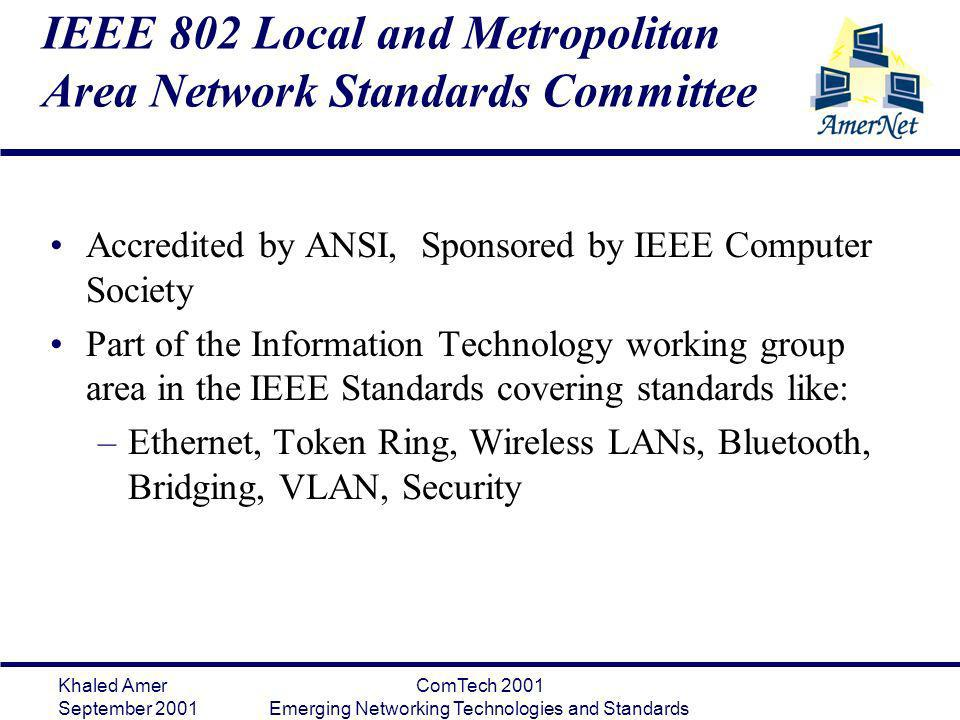 Khaled Amer September 2001 ComTech 2001 Emerging Networking Technologies and Standards IEEE 802 Local and Metropolitan Area Network Standards Committe