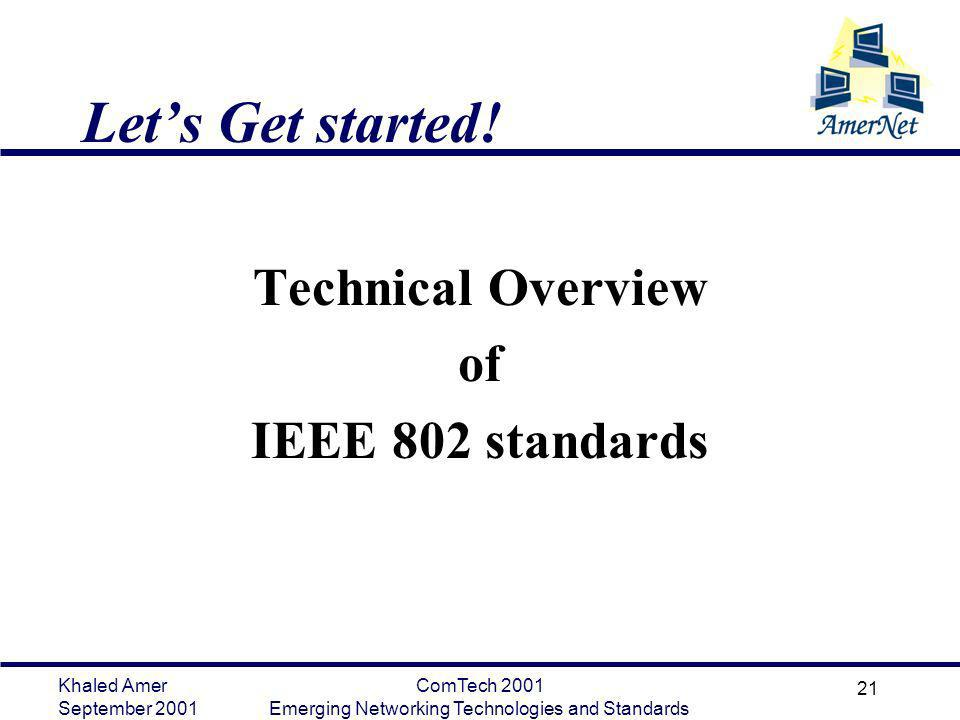 Khaled Amer September 2001 ComTech 2001 Emerging Networking Technologies and Standards 21 Lets Get started! Technical Overview of IEEE 802 standards