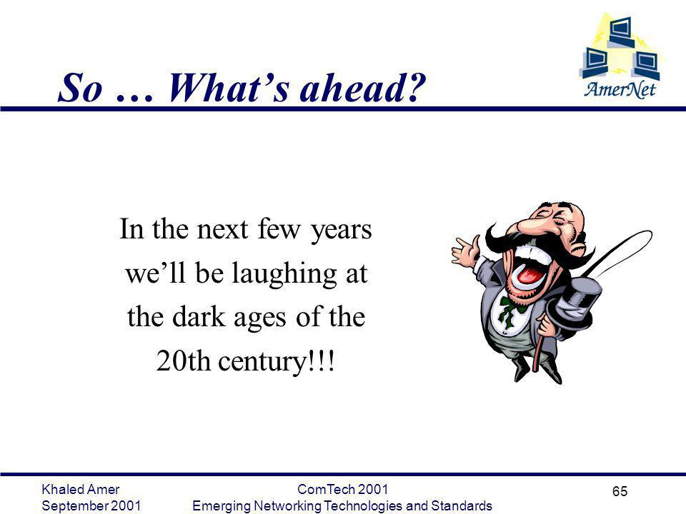 Khaled Amer September 2001 ComTech 2001 Emerging Networking Technologies and Standards 65 So … Whats ahead? In the next few years well be laughing at