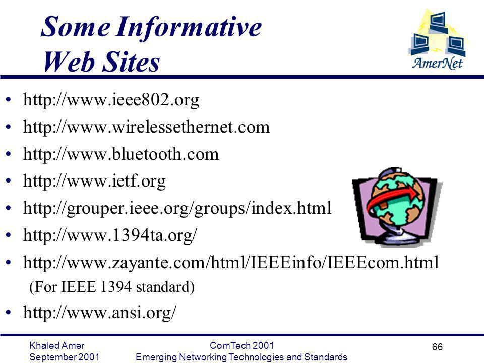 Khaled Amer September 2001 ComTech 2001 Emerging Networking Technologies and Standards 66 Some Informative Web Sites http://www.ieee802.org http://www