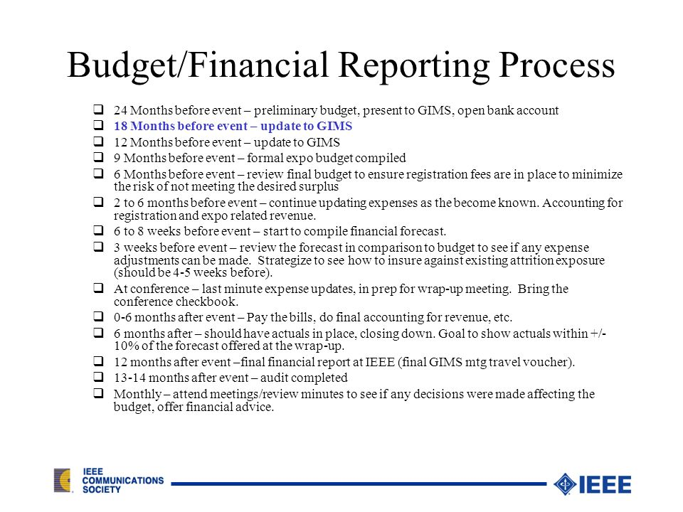 Budget/Financial Reporting Process 24 Months before event – preliminary budget, present to GIMS, open bank account 18 Months before event – update to GIMS 12 Months before event – update to GIMS 9 Months before event – formal expo budget compiled 6 Months before event – review final budget to ensure registration fees are in place to minimize the risk of not meeting the desired surplus 2 to 6 months before event – continue updating expenses as the become known.