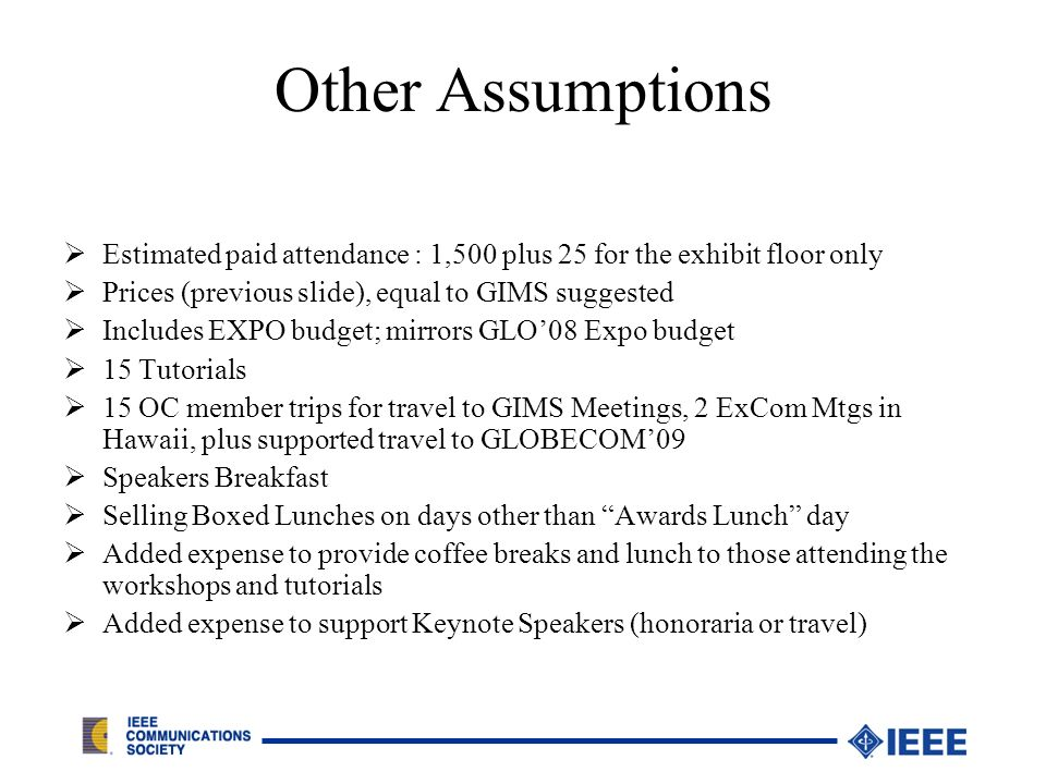 Other Assumptions Estimated paid attendance : 1,500 plus 25 for the exhibit floor only Prices (previous slide), equal to GIMS suggested Includes EXPO budget; mirrors GLO08 Expo budget 15 Tutorials 15 OC member trips for travel to GIMS Meetings, 2 ExCom Mtgs in Hawaii, plus supported travel to GLOBECOM09 Speakers Breakfast Selling Boxed Lunches on days other than Awards Lunch day Added expense to provide coffee breaks and lunch to those attending the workshops and tutorials Added expense to support Keynote Speakers (honoraria or travel)