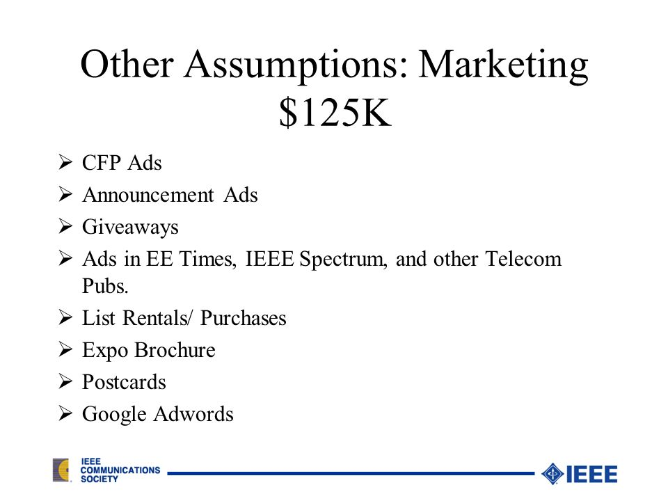 Other Assumptions: Marketing $125K CFP Ads Announcement Ads Giveaways Ads in EE Times, IEEE Spectrum, and other Telecom Pubs.