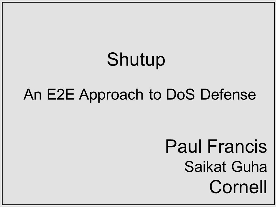 Shutup An E2E Approach to DoS Defense Paul Francis Saikat Guha Cornell