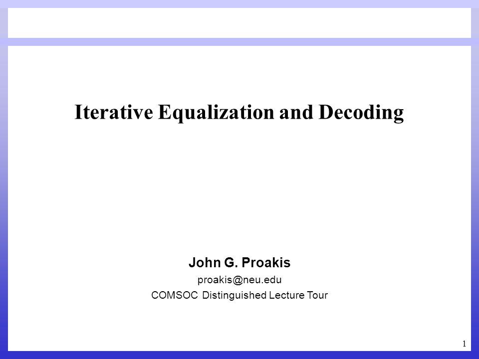 1 Iterative Equalization and Decoding John G. Proakis proakis@neu.edu COMSOC Distinguished Lecture Tour