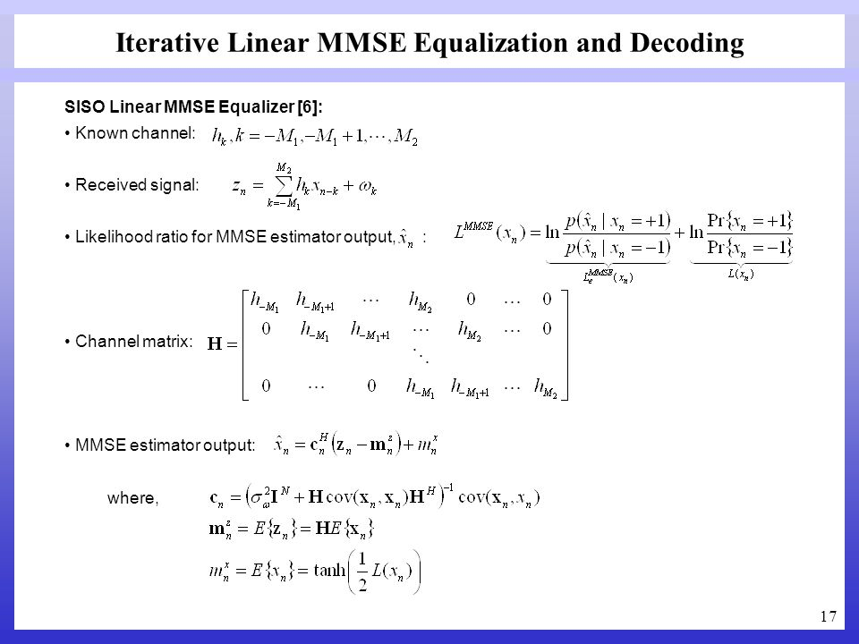 17 Iterative Linear MMSE Equalization and Decoding SISO Linear MMSE Equalizer [6]: Known channel: Received signal: Likelihood ratio for MMSE estimator