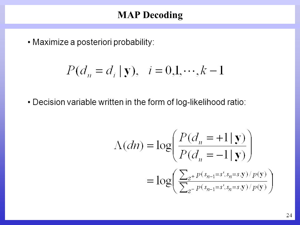 24 MAP Decoding Maximize a posteriori probability: Decision variable written in the form of log-likelihood ratio: