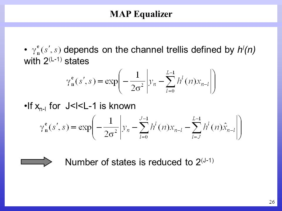 26 depends on the channel trellis defined by h l (n) with 2 (L-1) states If x n-l for J<l<L-1 is known MAP Equalizer Number of states is reduced to 2