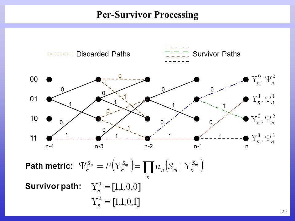 27 Per-Survivor Processing 00 01 10 11 1 1 1 1 1 1 1 1 0 0 0 0 0 0 0 0 n-4 n-3 n-2 n-1 n Path metric: Survivor path: 0 1 1 0 Discarded Paths Survivor