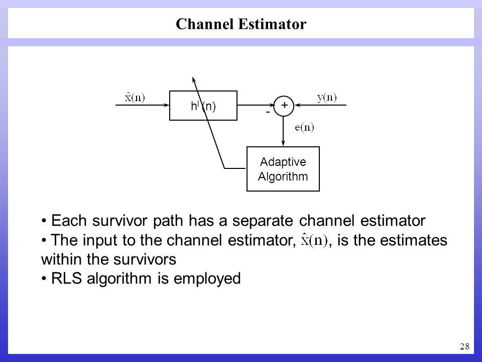 28 Channel Estimator Adaptive Algorithm + h l (n) - Each survivor path has a separate channel estimator The input to the channel estimator,, is the es