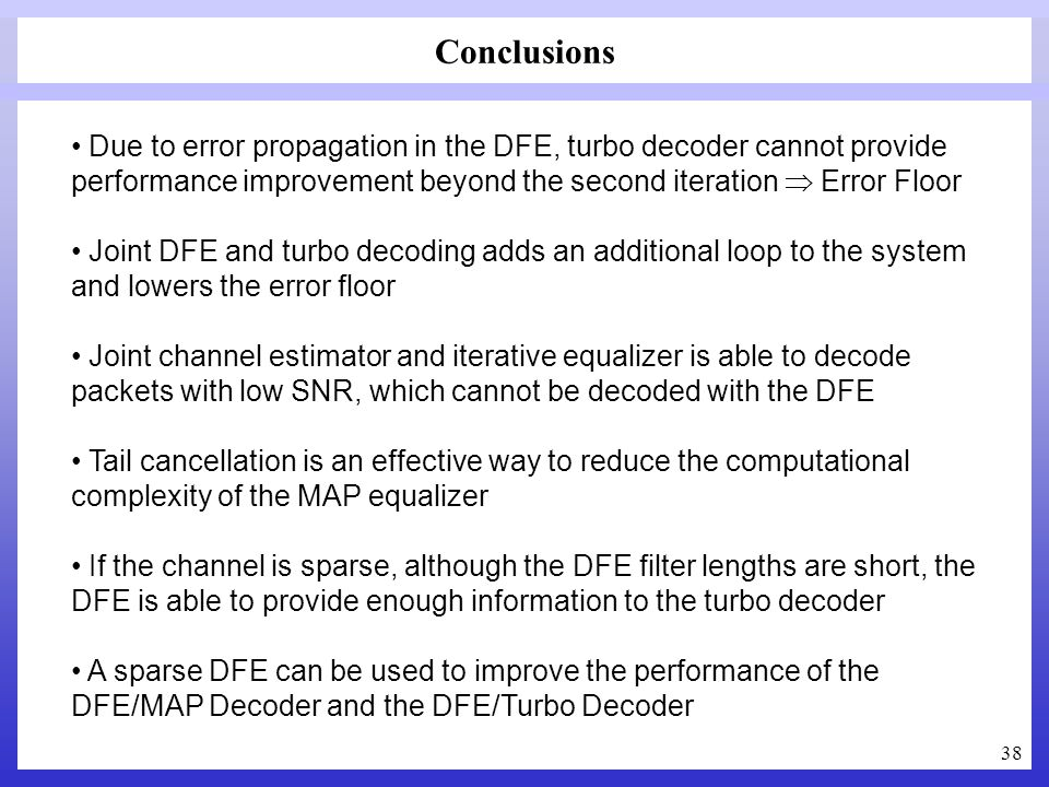 38 Conclusions Due to error propagation in the DFE, turbo decoder cannot provide performance improvement beyond the second iteration Error Floor Joint