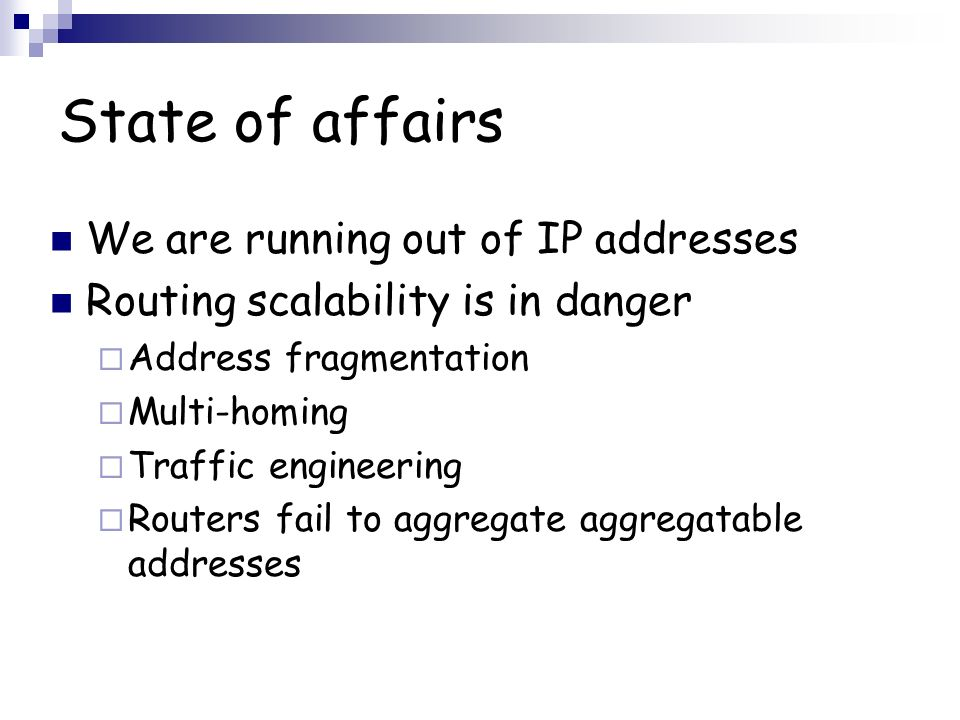 State of affairs We are running out of IP addresses Routing scalability is in danger Address fragmentation Multi-homing Traffic engineering Routers fail to aggregate aggregatable addresses