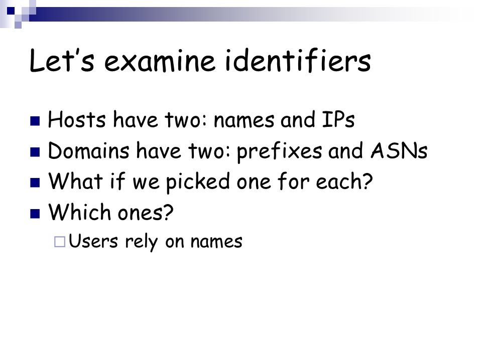 Lets examine identifiers Hosts have two: names and IPs Domains have two: prefixes and ASNs What if we picked one for each.