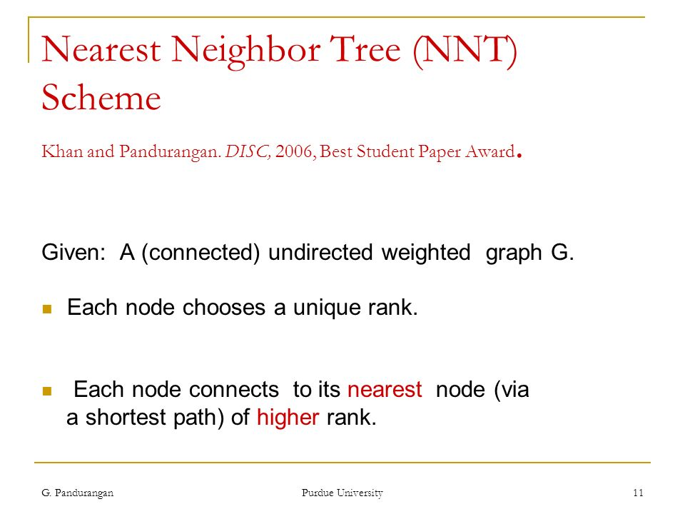 G. Pandurangan Purdue University 11 Nearest Neighbor Tree (NNT) Scheme Khan and Pandurangan. DISC, 2006, Best Student Paper Award. Given: A (connected