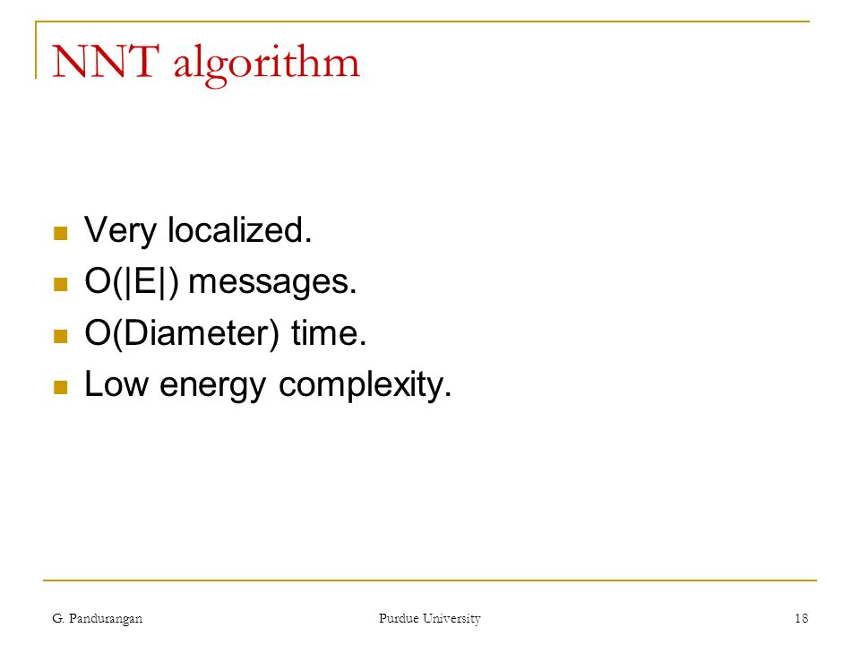 G. Pandurangan Purdue University 18 NNT algorithm Very localized. O(|E|) messages. O(Diameter) time. Low energy complexity.