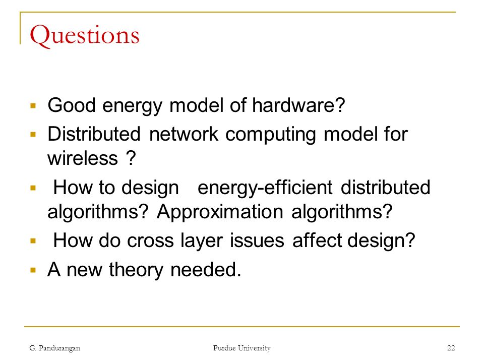 G. Pandurangan Purdue University 22 Questions Good energy model of hardware? Distributed network computing model for wireless ? How to design energy-e