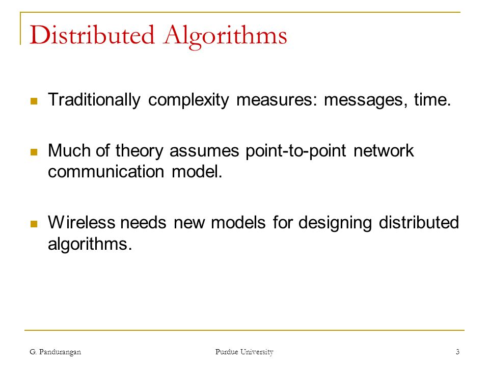 G. Pandurangan Purdue University 3 Distributed Algorithms Traditionally complexity measures: messages, time. Much of theory assumes point-to-point net