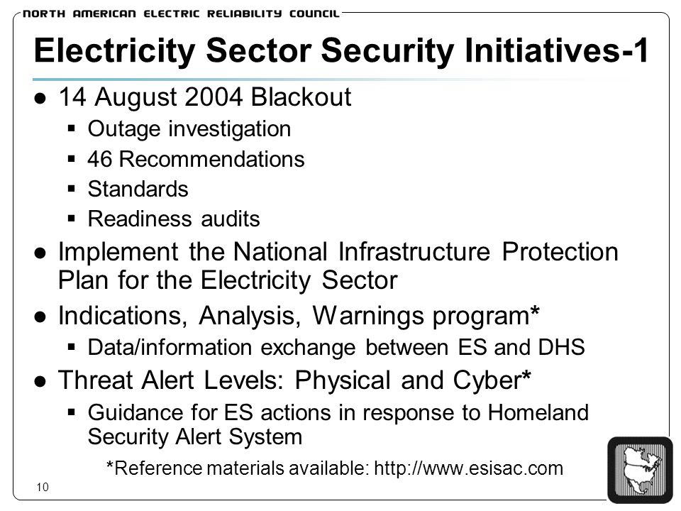 10 Electricity Sector Security Initiatives-1 14 August 2004 Blackout Outage investigation 46 Recommendations Standards Readiness audits Implement the National Infrastructure Protection Plan for the Electricity Sector Indications, Analysis, Warnings program* Data/information exchange between ES and DHS Threat Alert Levels: Physical and Cyber* Guidance for ES actions in response to Homeland Security Alert System *Reference materials available: