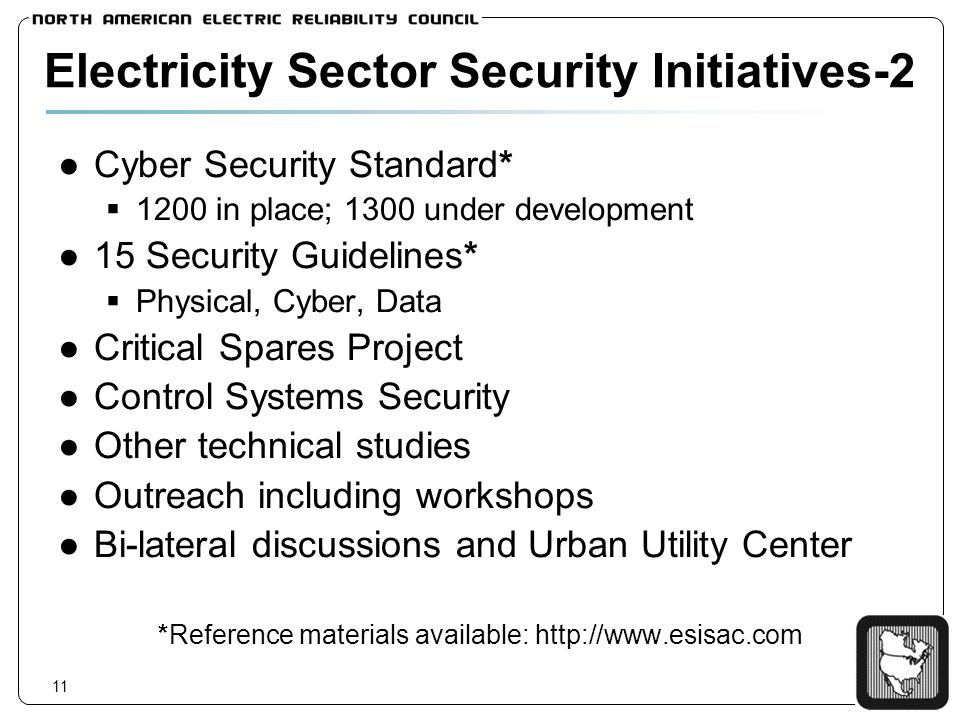 11 Electricity Sector Security Initiatives-2 Cyber Security Standard* 1200 in place; 1300 under development 15 Security Guidelines* Physical, Cyber, Data Critical Spares Project Control Systems Security Other technical studies Outreach including workshops Bi-lateral discussions and Urban Utility Center *Reference materials available: http://www.esisac.com