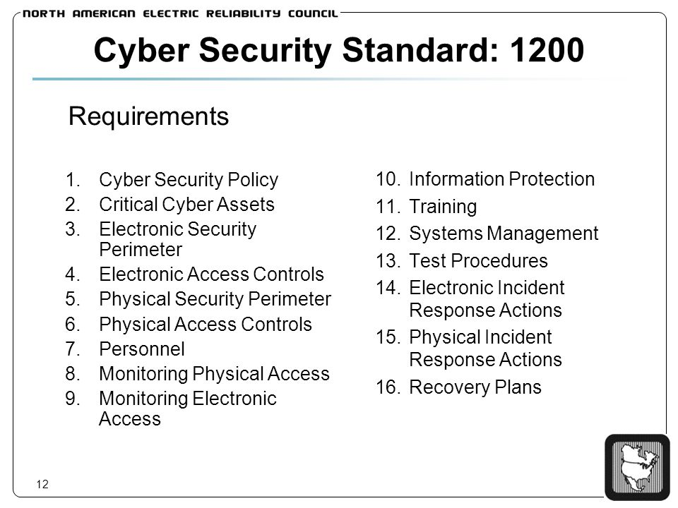 12 Cyber Security Standard: 1200 Requirements 1.Cyber Security Policy 2.Critical Cyber Assets 3.Electronic Security Perimeter 4.Electronic Access Controls 5.Physical Security Perimeter 6.Physical Access Controls 7.Personnel 8.Monitoring Physical Access 9.Monitoring Electronic Access 10.Information Protection 11.Training 12.Systems Management 13.Test Procedures 14.Electronic Incident Response Actions 15.Physical Incident Response Actions 16.Recovery Plans