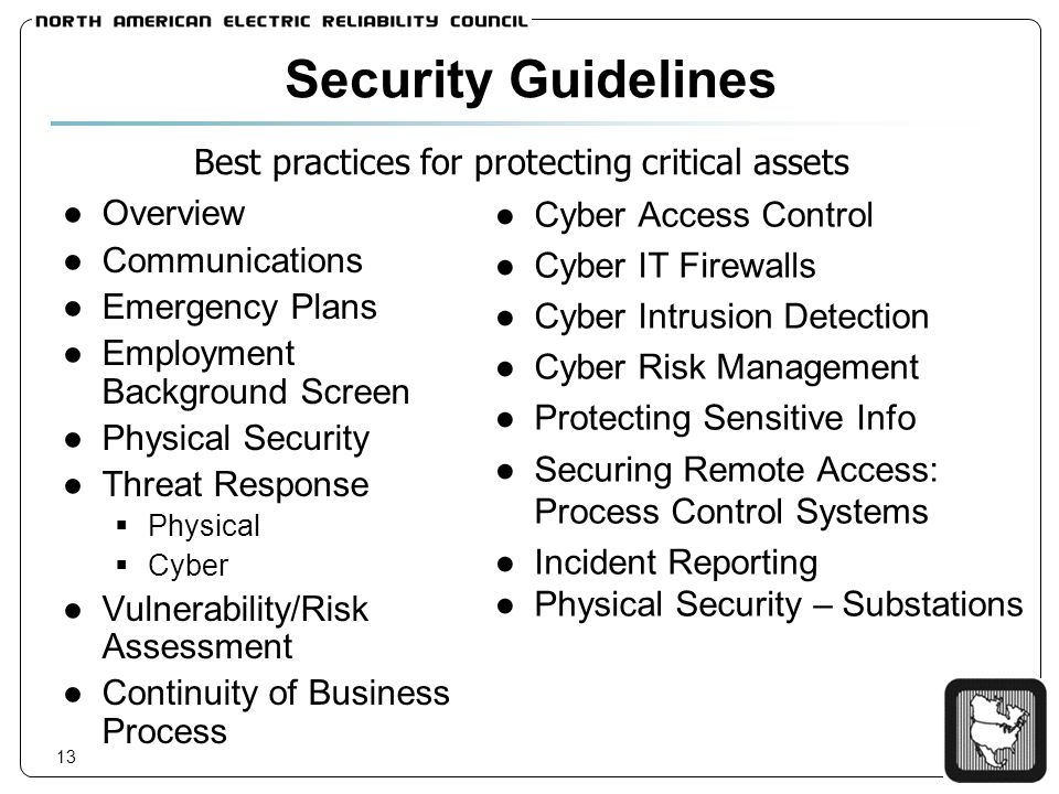 13 Security Guidelines Overview Communications Emergency Plans Employment Background Screen Physical Security Threat Response Physical Cyber Vulnerability/Risk Assessment Continuity of Business Process Cyber Access Control Cyber IT Firewalls Cyber Intrusion Detection Cyber Risk Management Protecting Sensitive Info Securing Remote Access: Process Control Systems Incident Reporting Physical Security – Substations Best practices for protecting critical assets