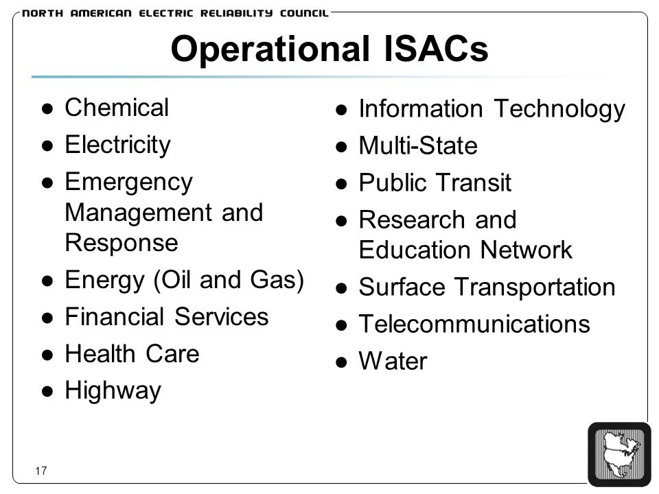 17 Operational ISACs Chemical Electricity Emergency Management and Response Energy (Oil and Gas) Financial Services Health Care Highway Information Te