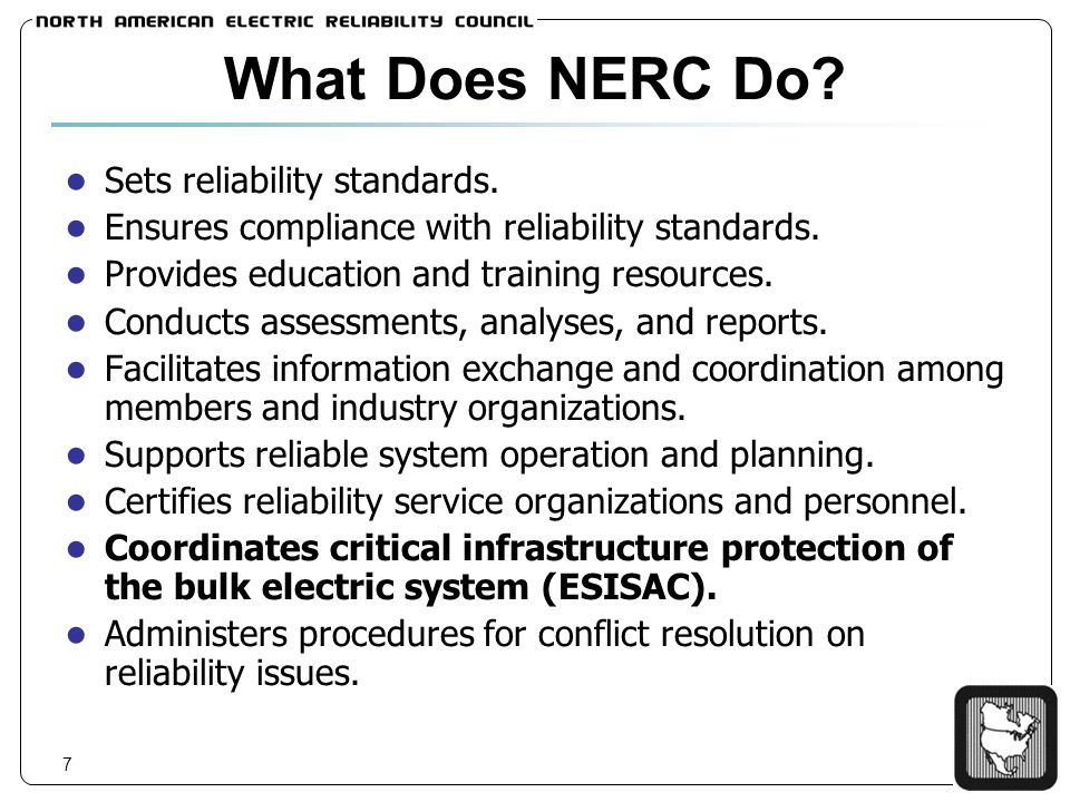 7 What Does NERC Do? Sets reliability standards. Ensures compliance with reliability standards. Provides education and training resources. Conducts as