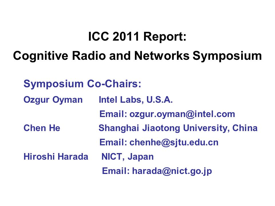 ICC 2011 Report: Cognitive Radio and Networks Symposium Symposium Co-Chairs: Ozgur Oyman Intel Labs, U.S.A. Email: ozgur.oyman@intel.com Chen He Shang