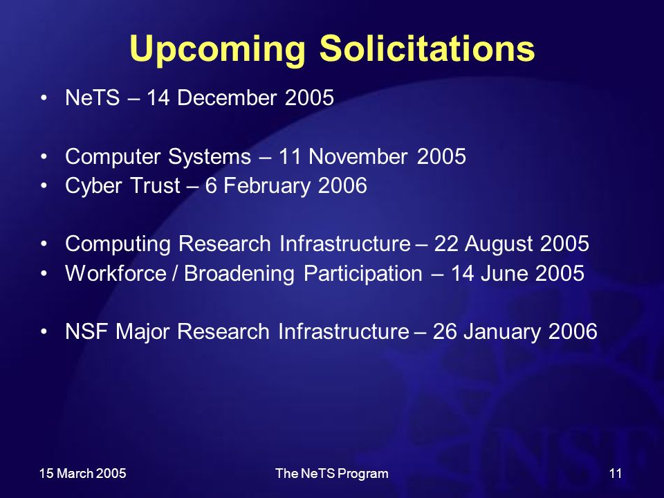 15 March 2005The NeTS Program11 Upcoming Solicitations NeTS – 14 December 2005 Computer Systems – 11 November 2005 Cyber Trust – 6 February 2006 Computing Research Infrastructure – 22 August 2005 Workforce / Broadening Participation – 14 June 2005 NSF Major Research Infrastructure – 26 January 2006