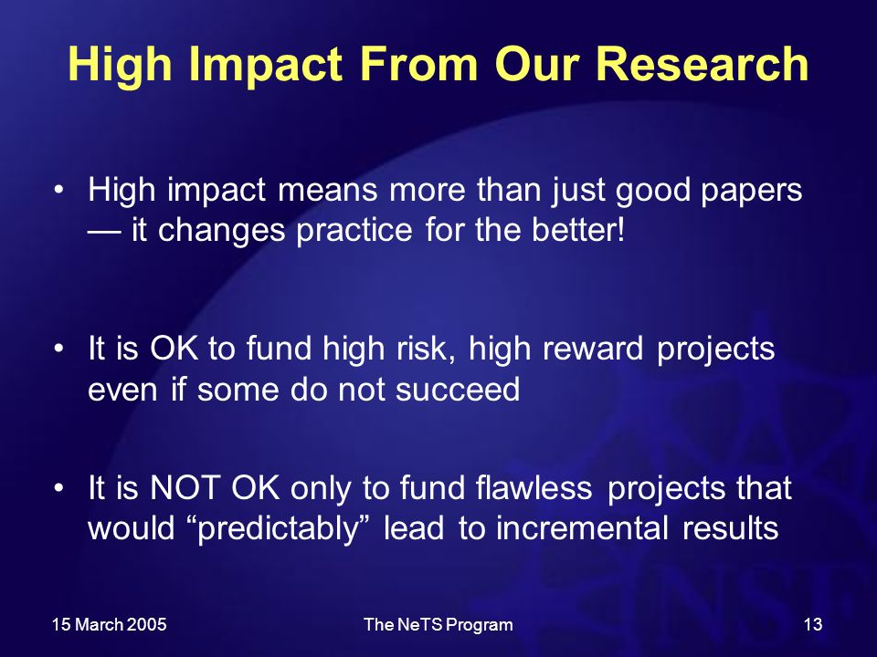 15 March 2005The NeTS Program13 High Impact From Our Research High impact means more than just good papers it changes practice for the better.