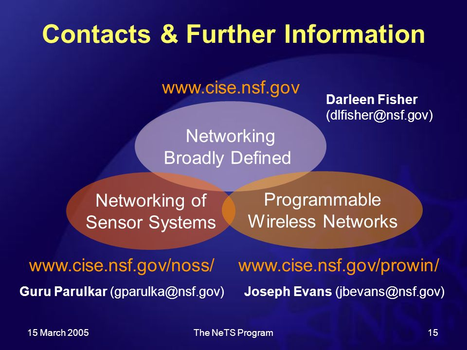 15 March 2005The NeTS Program15 Contacts & Further Information   Joseph Evans Darleen Fisher   Guru Parulkar   Networking Broadly Defined Networking of Sensor Systems Programmable Wireless Networks