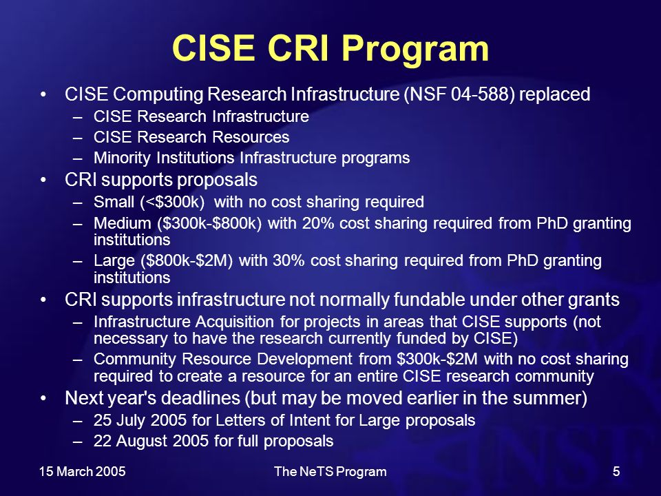 15 March 2005The NeTS Program5 CISE CRI Program CISE Computing Research Infrastructure (NSF ) replaced –CISE Research Infrastructure –CISE Research Resources –Minority Institutions Infrastructure programs CRI supports proposals –Small (<$300k) with no cost sharing required –Medium ($300k-$800k) with 20% cost sharing required from PhD granting institutions –Large ($800k-$2M) with 30% cost sharing required from PhD granting institutions CRI supports infrastructure not normally fundable under other grants –Infrastructure Acquisition for projects in areas that CISE supports (not necessary to have the research currently funded by CISE) –Community Resource Development from $300k-$2M with no cost sharing required to create a resource for an entire CISE research community Next year s deadlines (but may be moved earlier in the summer) –25 July 2005 for Letters of Intent for Large proposals –22 August 2005 for full proposals