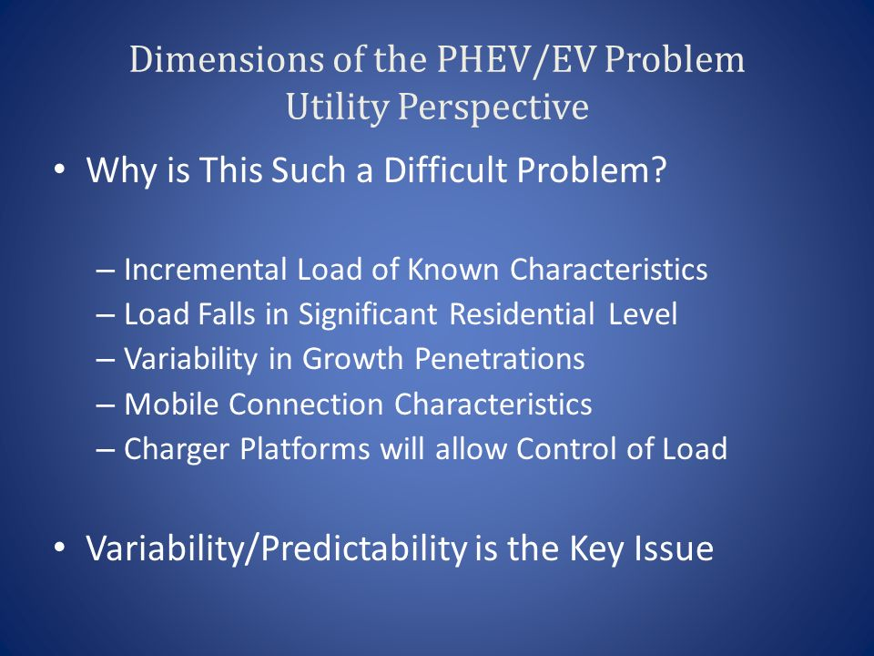 Dimensions of the PHEV/EV Problem Utility Perspective Why is This Such a Difficult Problem.