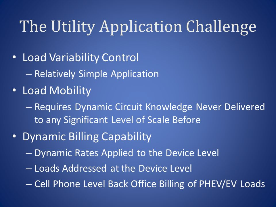 The Utility Application Challenge Load Variability Control – Relatively Simple Application Load Mobility – Requires Dynamic Circuit Knowledge Never Delivered to any Significant Level of Scale Before Dynamic Billing Capability – Dynamic Rates Applied to the Device Level – Loads Addressed at the Device Level – Cell Phone Level Back Office Billing of PHEV/EV Loads