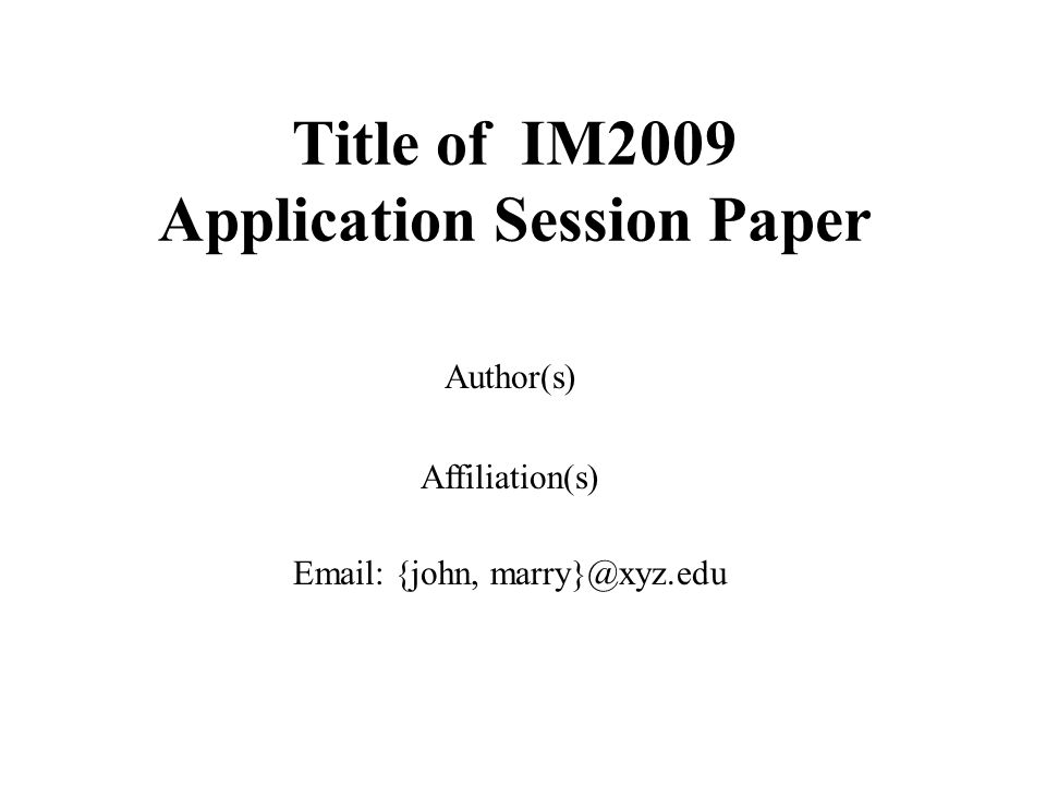 Title of IM2009 Application Session Paper Author(s) Affiliation(s) Email: {john, marry}@xyz.edu