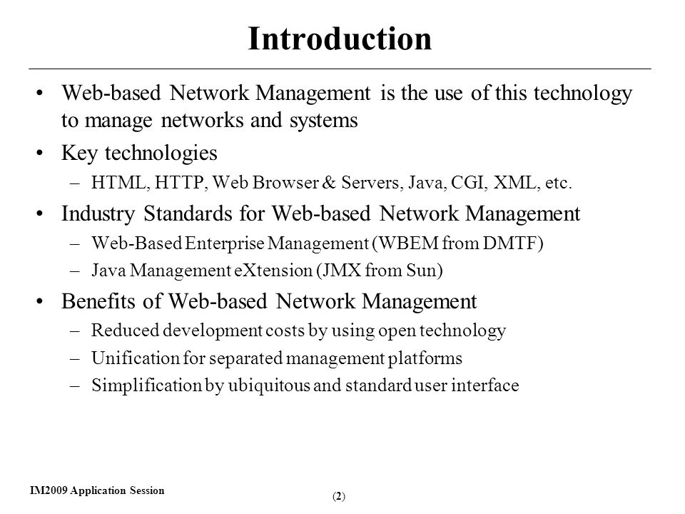 (2)(2) IM2009 Application Session Introduction Web-based Network Management is the use of this technology to manage networks and systems Key technologies –HTML, HTTP, Web Browser & Servers, Java, CGI, XML, etc.