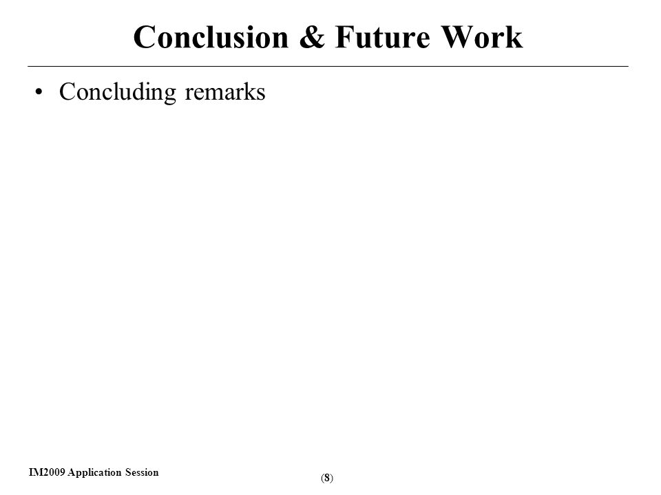 (8)(8) IM2009 Application Session Conclusion & Future Work Concluding remarks