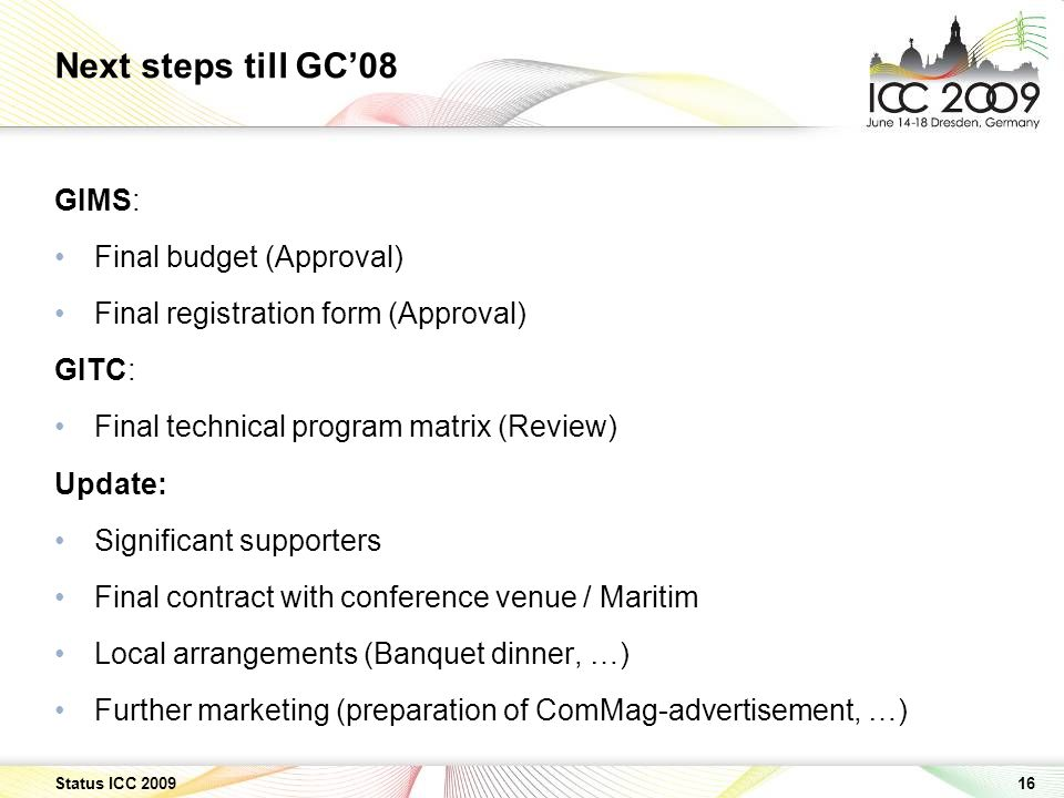 16 Status ICC 2009 Next steps till GC08 GIMS: Final budget (Approval) Final registration form (Approval) GITC: Final technical program matrix (Review) Update: Significant supporters Final contract with conference venue / Maritim Local arrangements (Banquet dinner, …) Further marketing (preparation of ComMag-advertisement, …)