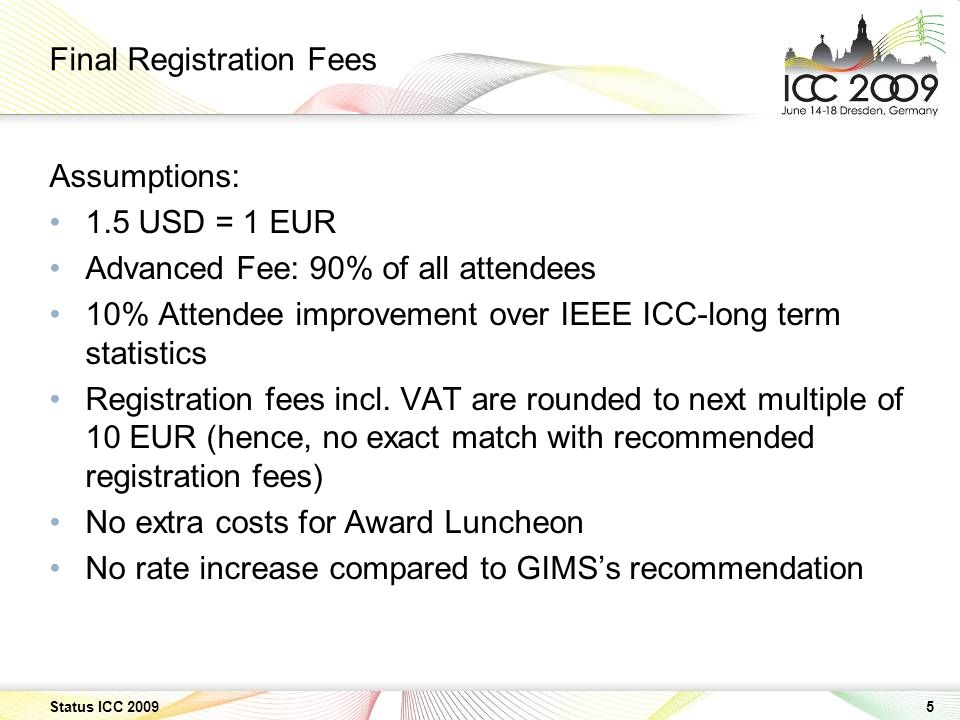 5 Status ICC 2009 Final Registration Fees Assumptions: 1.5 USD = 1 EUR Advanced Fee: 90% of all attendees 10% Attendee improvement over IEEE ICC-long term statistics Registration fees incl.